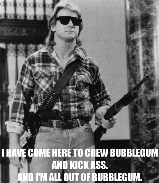 I have come here to chew bubblegum and kick ass. And I'm all out of  bubblegum.